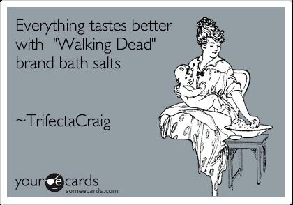 "Everything tastes better with  ""Walking Dead"" brand bath salts     %7ETrifectaCraig"