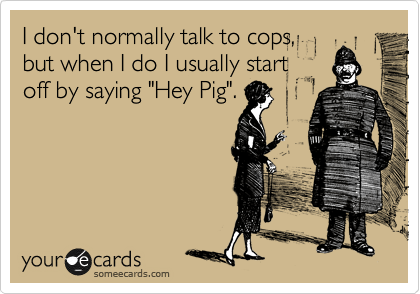 """I don't normally talk to cops, but when I do I usually start off by saying """"Hey Pig""""."""
