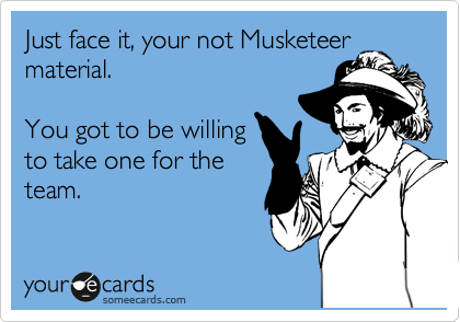 Just face it, your not Musketeer material.  You got to be willing to take one for the team.