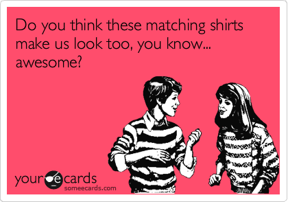 Do you think these matching shirts make us look too, you know... awesome?