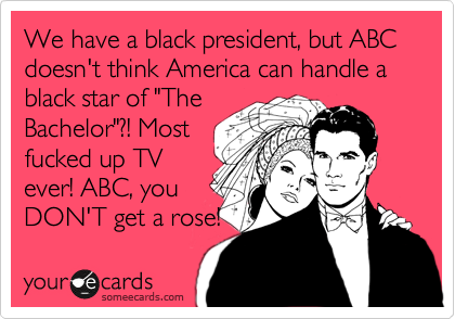 """We have a black president, but ABC doesn't think America can handle a black star of """"The Bachelor""""?! Most fucked up TV ever! ABC, you DON'T get a rose!"""