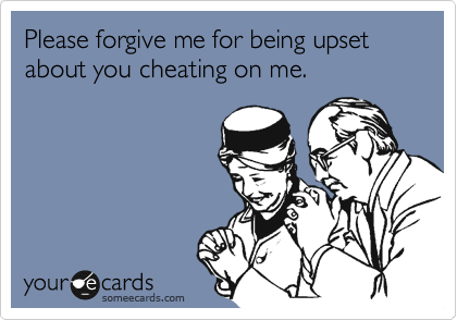 Please forgive me for being upset about you cheating on me.