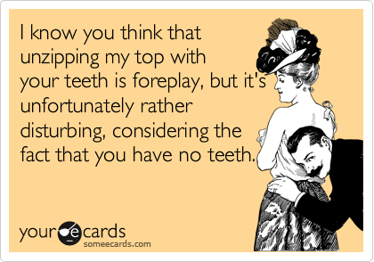 I know you think that unzipping my top with your teeth is foreplay, but it's unfortunately rather disturbing, considering the fact that you have no teeth.