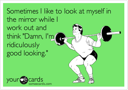 """Sometimes I like to look at myself in the mirror while I work out and think """"Damn, I'm ridiculously good looking."""""""
