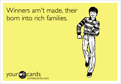 Winners arn't made, their born into rich families.