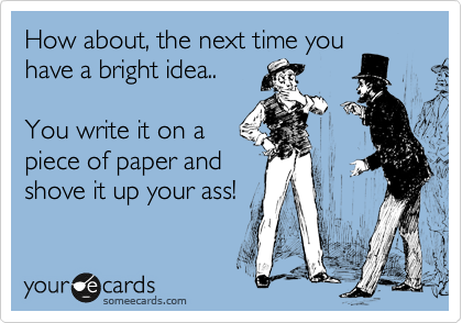 How about, the next time you have a bright idea..  You write it on a piece of paper and shove it up your ass!