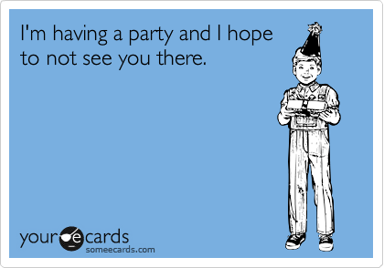 I'm having a party and I hope to not see you there.