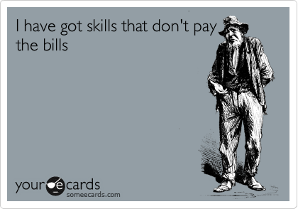 I have got skills that don't pay the bills