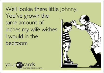 Well lookie there little Johnny. You've grown the same amount of inches my wife wishes I would in the bedroom