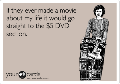 If they ever made a movie about my life it would go straight to the %245 DVD section.
