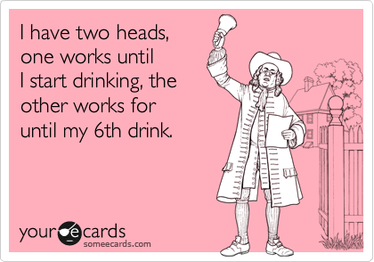 I have two heads,  one works until I start drinking, the other works for until my 6th drink.