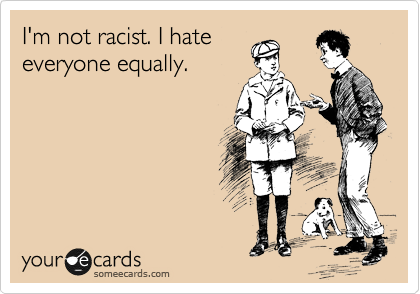 I'm not racist. I hate everyone equally.