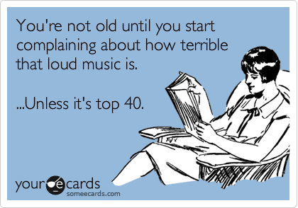 You're not old until you start complaining about how terrible that loud music is.  ...Unless it's top 40.