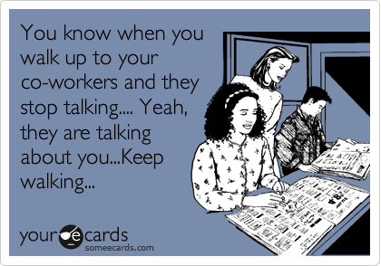 You know when you walk up to your co-workers and they stop talking.... Yeah, they are talking about you...Keep walking...