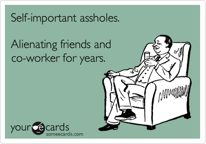 Self-important assholes.  Alienating friends and co-worker for years.