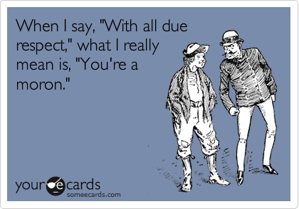 """When I say, """"With all due respect,"""" what I really mean is, """"You're a moron."""""""