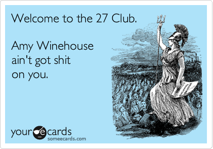 Welcome to the 27 Club.      Amy Winehouse  ain't got shit  on you.