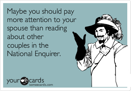 Maybe you should pay more attention to your spouse than reading  about other couples in the  National Enquirer.