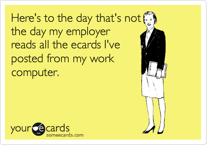 Here's to the day that's not the day my employer reads all the ecards I've posted from my work computer.
