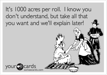 It's 1000 acres per roll.  I know you don't understand, but take all that you want and we'll explain later!