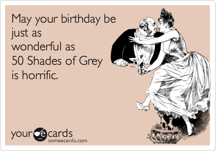 May Your Birthday Be Just As Wonderful As 50 Shades Of Grey Is