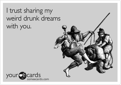 I trust sharing my  weird drunk dreams  with you.