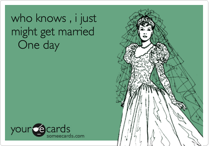 who knows , i just might get married   One day