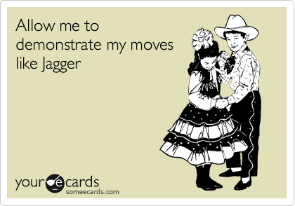 Allow me to demonstrate my moves like Jagger