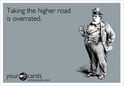 Taking the higher road is overrated.