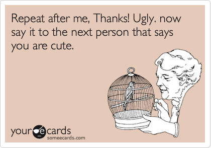 Repeat after me, Thanks! Ugly. now say it to the next person that says you are cute.