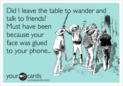 Did I leave the table to wander and talk to friends? Must have been because your face was glued to your phone...
