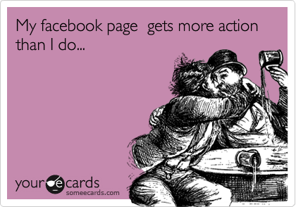 My facebook page  gets more action  than I do...