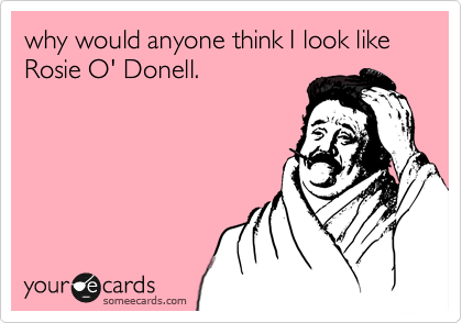 why would anyone think I look like Rosie O' Donell.