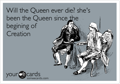 Will the Queen ever die? she's been the Queen since the  begining of Creation
