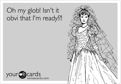 Oh my glob! Isn't it obvi that I'm ready!?!
