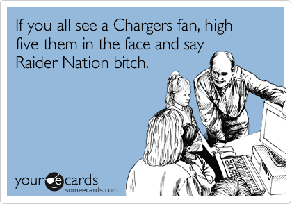 If you all see a Chargers fan, high five them in the face and say Raider Nation bitch.