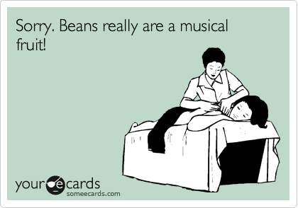 Sorry. Beans really are a musical fruit!