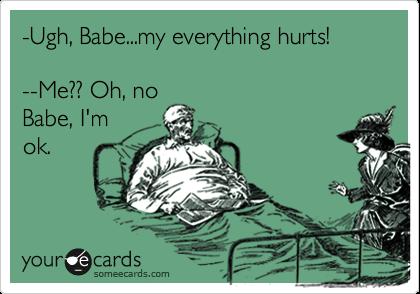 -Ugh, Babe...my everything hurts!  --Me?? Oh, no Babe, I'm ok.