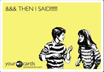 &&& THEN I SAID!!!!!!!