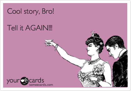 Cool story, Bro!   Tell it AGAIN!!!