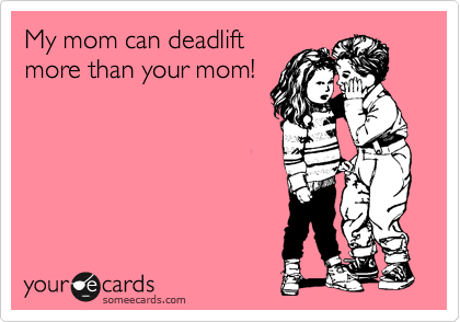 My mom can deadlift more than your mom!