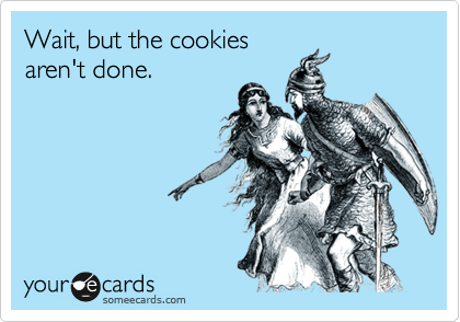 Wait, but the cookies aren't done.