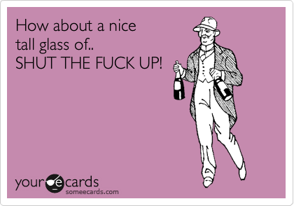 How about a nice  tall glass of.. SHUT THE FUCK UP!