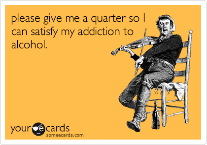 please give me a quarter so I can satisfy my addiction to alcohol.