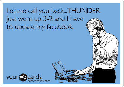 Let me call you back...THUNDER just went up 3-2 and I have to update my facebook.