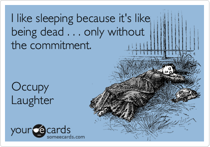 I like sleeping because it's like being dead . . . only without the commitment.   Occupy Laughter