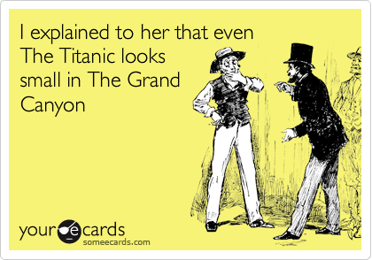 I explained to her that even The Titanic looks small in The Grand Canyon