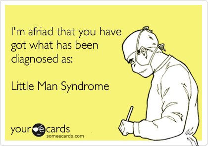 I'm afriad that you have  got what has been  diagnosed as:  Little Man Syndrome
