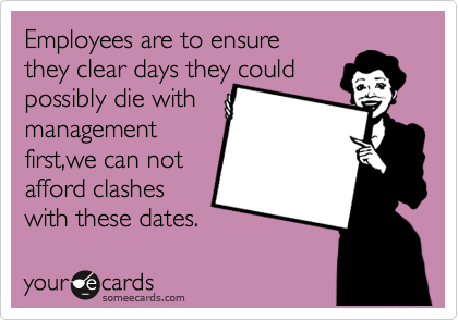 Employees are to ensure they clear days they could possibly die with management first,we can not  afford clashes  with these dates.