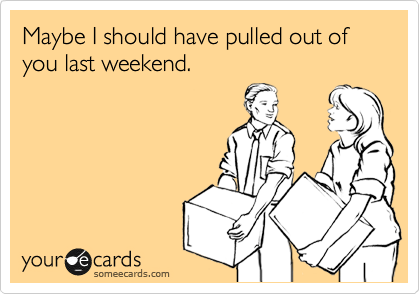 Maybe I should have pulled out of you last weekend.